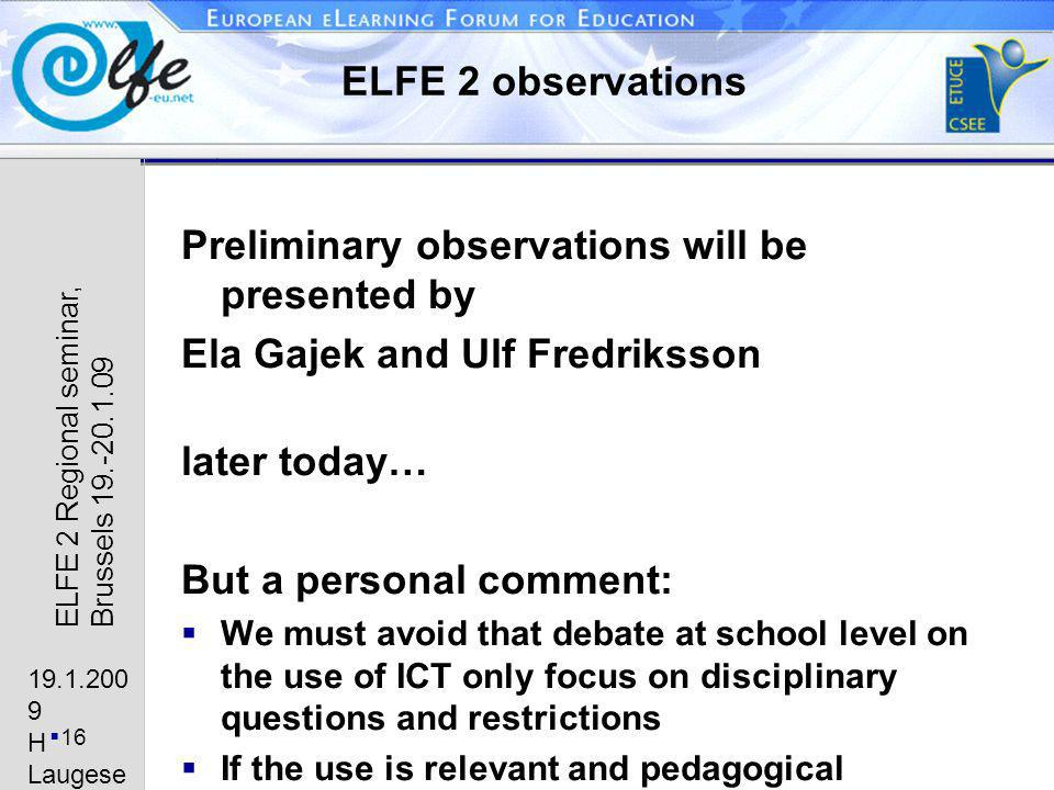 19.1.200 9 H Laugese n 16 ELFE 2 Regional seminar, Brussels 19.-20.1.09 ELFE 2 observations Preliminary observations will be presented by Ela Gajek and Ulf Fredriksson later today… But a personal comment: We must avoid that debate at school level on the use of ICT only focus on disciplinary questions and restrictions If the use is relevant and pedagogical meaningful it will motivate students and reduce need for disciplinary restrictions