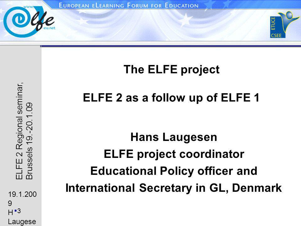 19.1.200 9 H Laugese n 3 ELFE 2 Regional seminar, Brussels 19.-20.1.09 The ELFE project ELFE 2 as a follow up of ELFE 1 Hans Laugesen ELFE project coordinator Educational Policy officer and International Secretary in GL, Denmark