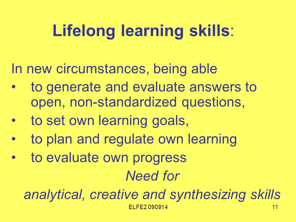 ELFE Lifelong learning skills: In new circumstances, being able to generate and evaluate answers to open, non-standardized questions, to set own learning goals, to plan and regulate own learning to evaluate own progress Need for analytical, creative and synthesizing skills