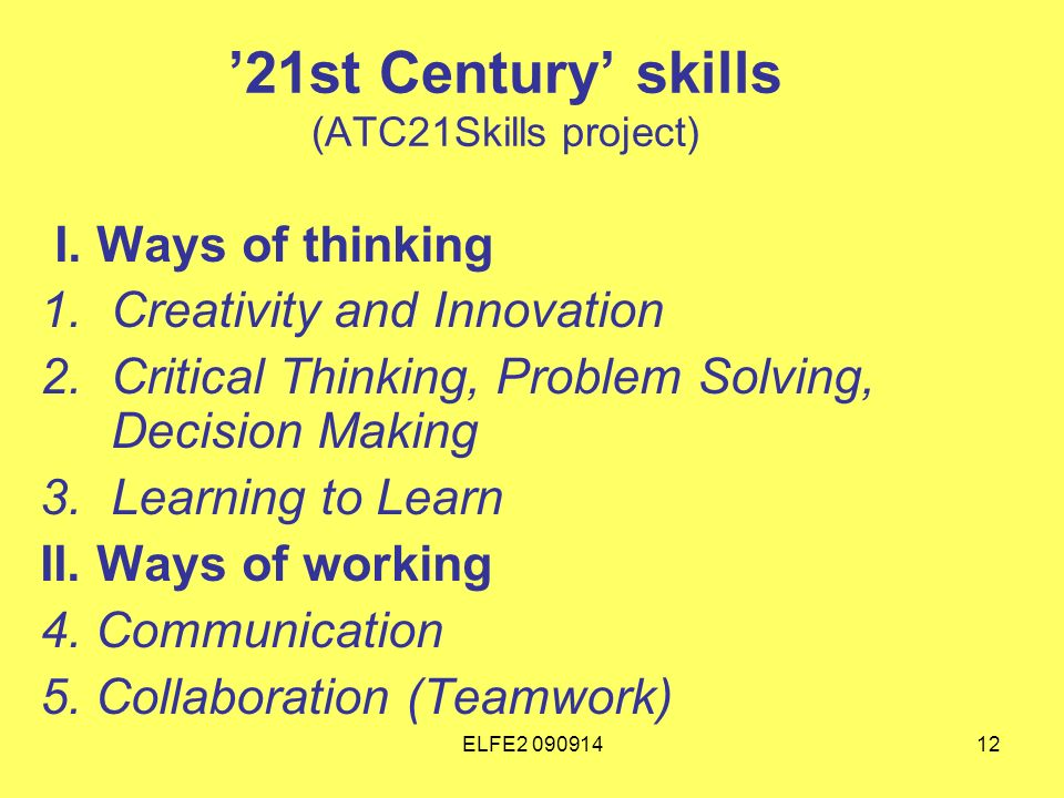 ELFE2 09091412 21st Century skills (ATC21Skills project) I. Ways of thinking 1.Creativity and Innovation 2.Critical Thinking, Problem Solving, Decisio