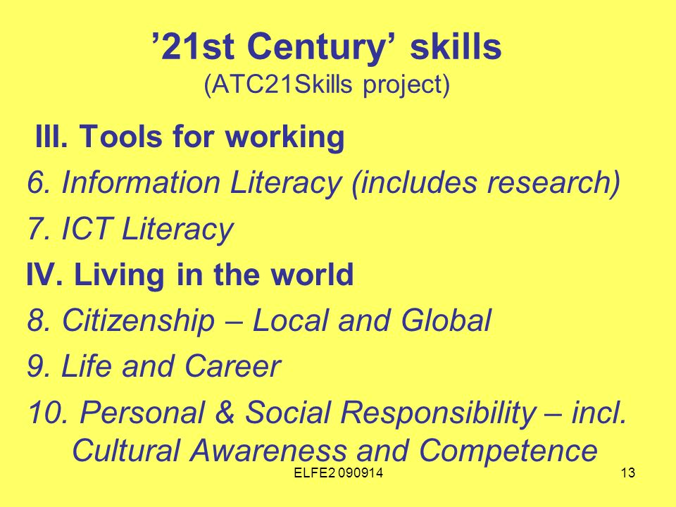 ELFE2 09091413 21st Century skills (ATC21Skills project) III. Tools for working 6. Information Literacy (includes research) 7. ICT Literacy IV. Living