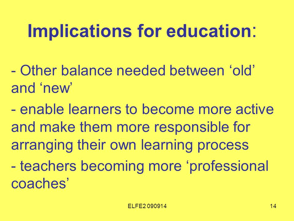 ELFE Implications for education : - Other balance needed between old and new - enable learners to become more active and make them more responsible for arranging their own learning process - teachers becoming more professional coaches