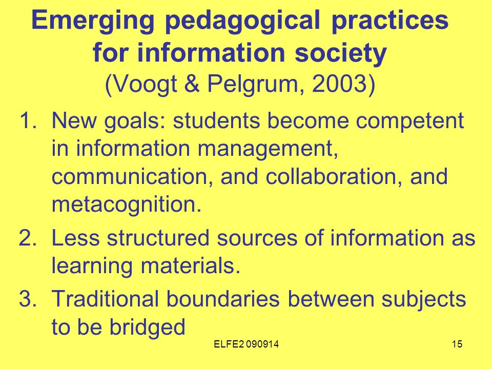 ELFE Emerging pedagogical practices for information society (Voogt & Pelgrum, 2003) 1.New goals: students become competent in information management, communication, and collaboration, and metacognition.
