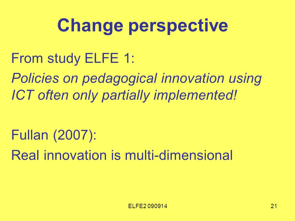 ELFE Change perspective From study ELFE 1: Policies on pedagogical innovation using ICT often only partially implemented.