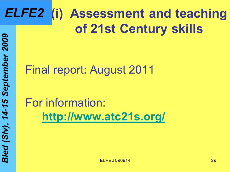 ELFE (i) Assessment and teaching of 21st Century skills Final report: August 2011 For information:     Bled (Slv), September 2009 ELFE2