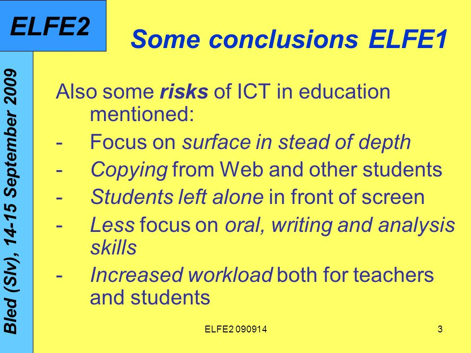 ELFE2 09091464 Profile of teacher educator using ICT in innovative way (Drent, 2005; Drent & Meelissen, 2008): Capable of keeping contacts with colleagues and experts on ICT for sake of own professional development Sees and experiences advantages of innovative use of ICT in own teaching Has a student-oriented pedagogical approach Has ICT competencies complying with #3 Bled (Slv), 14-15 September 2009 ELFE2