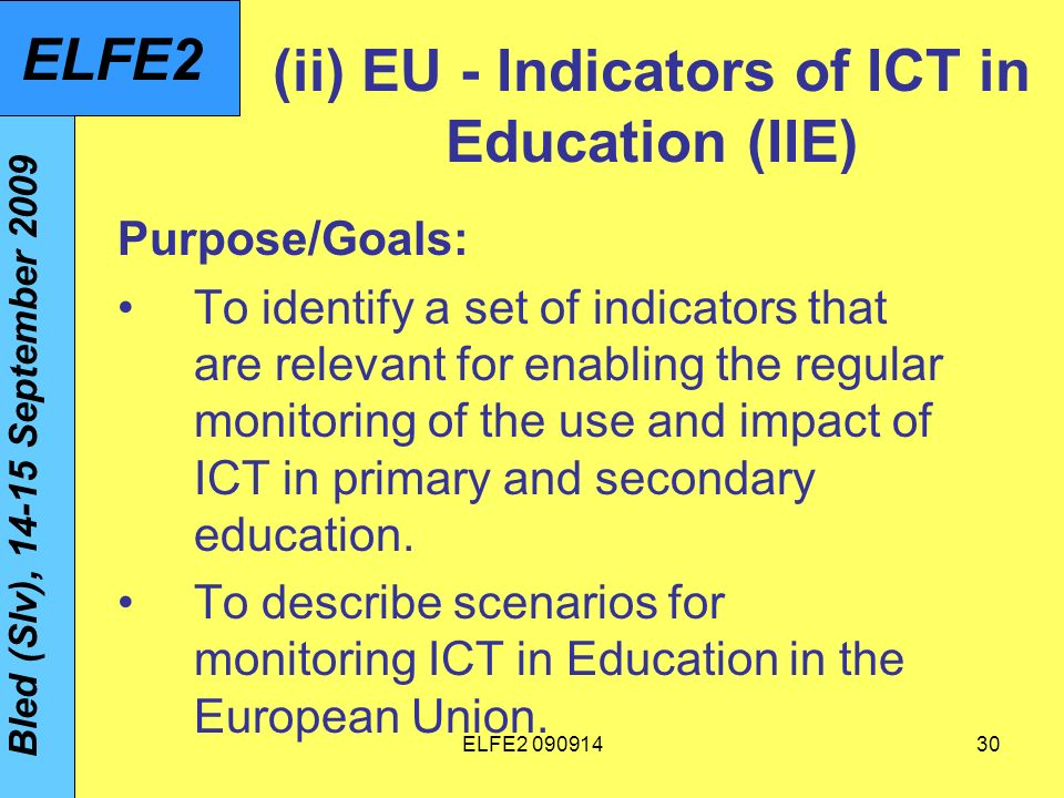 ELFE (ii) EU - Indicators of ICT in Education (IIE) Purpose/Goals: To identify a set of indicators that are relevant for enabling the regular monitoring of the use and impact of ICT in primary and secondary education.