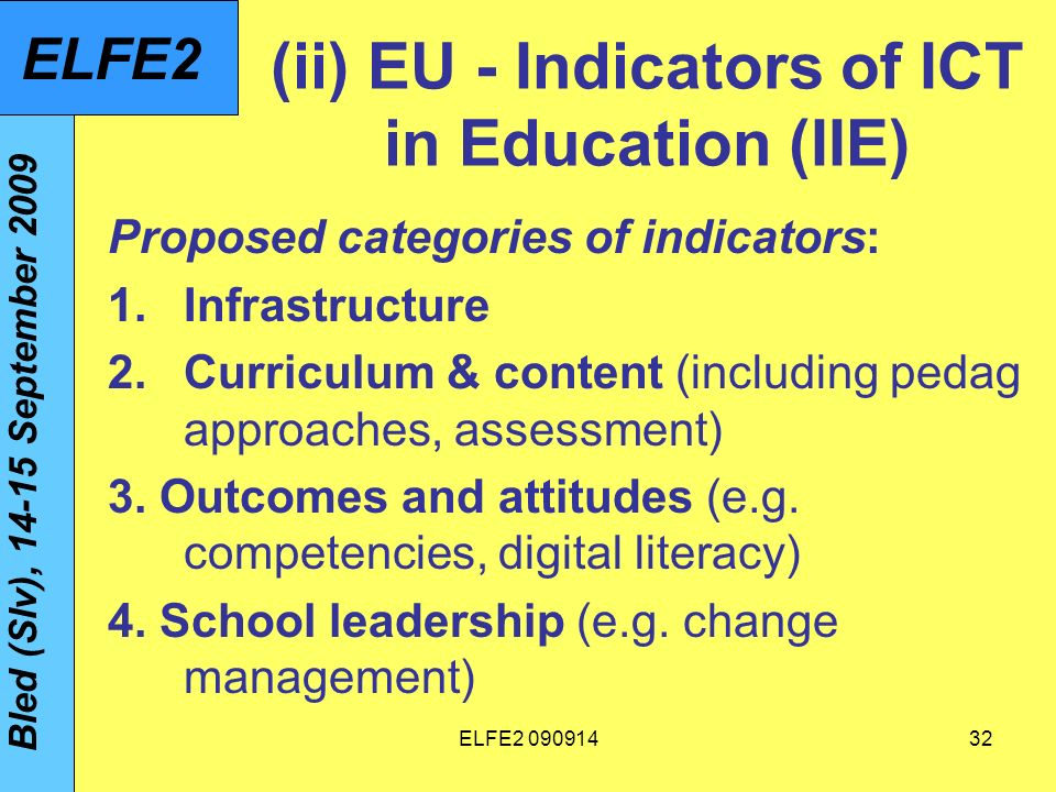 ELFE (ii) EU - Indicators of ICT in Education (IIE) Proposed categories of indicators: 1.Infrastructure 2.Curriculum & content (including pedag approaches, assessment) 3.