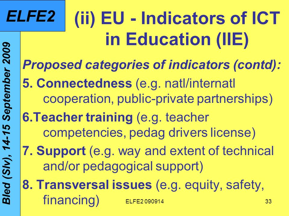 ELFE (ii) EU - Indicators of ICT in Education (IIE) Proposed categories of indicators (contd): 5.