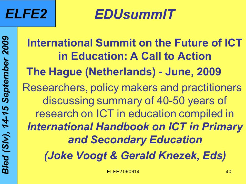 ELFE EDUsummIT International Summit on the Future of ICT in Education: A Call to Action The Hague (Netherlands) - June, 2009 Researchers, policy makers and practitioners discussing summary of years of research on ICT in education compiled in International Handbook on ICT in Primary and Secondary Education (Joke Voogt & Gerald Knezek, Eds) Bled (Slv), September 2009 ELFE2