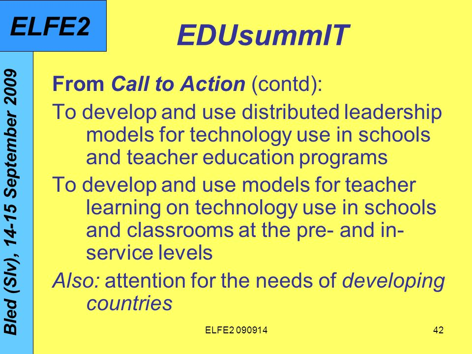 ELFE EDUsummIT From Call to Action (contd): To develop and use distributed leadership models for technology use in schools and teacher education programs To develop and use models for teacher learning on technology use in schools and classrooms at the pre- and in- service levels Also: attention for the needs of developing countries Bled (Slv), September 2009 ELFE2