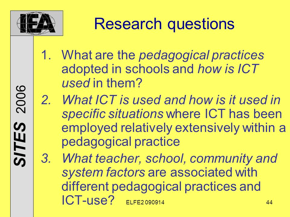ELFE Research questions 1.What are the pedagogical practices adopted in schools and how is ICT used in them.
