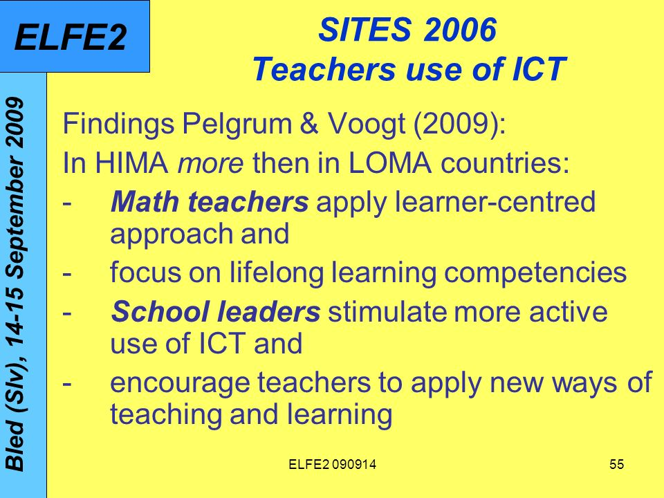 ELFE SITES 2006 Teachers use of ICT Findings Pelgrum & Voogt (2009): In HIMA more then in LOMA countries: -Math teachers apply learner-centred approach and -focus on lifelong learning competencies -School leaders stimulate more active use of ICT and -encourage teachers to apply new ways of teaching and learning Bled (Slv), September 2009 ELFE2