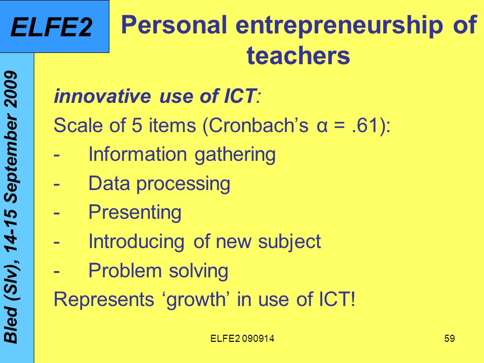 ELFE Personal entrepreneurship of teachers innovative use of ICT: Scale of 5 items (Cronbachs α =.61): -Information gathering -Data processing -Presenting -Introducing of new subject -Problem solving Represents growth in use of ICT.