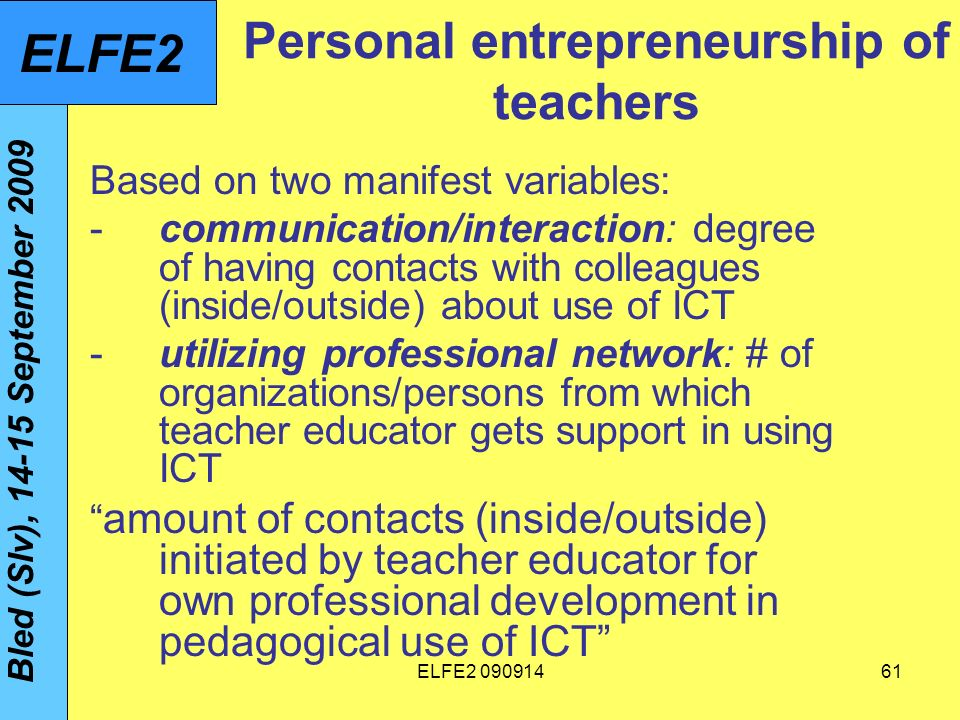 ELFE Personal entrepreneurship of teachers Based on two manifest variables: -communication/interaction: degree of having contacts with colleagues (inside/outside) about use of ICT -utilizing professional network: # of organizations/persons from which teacher educator gets support in using ICT amount of contacts (inside/outside) initiated by teacher educator for own professional development in pedagogical use of ICT Bled (Slv), September 2009 ELFE2