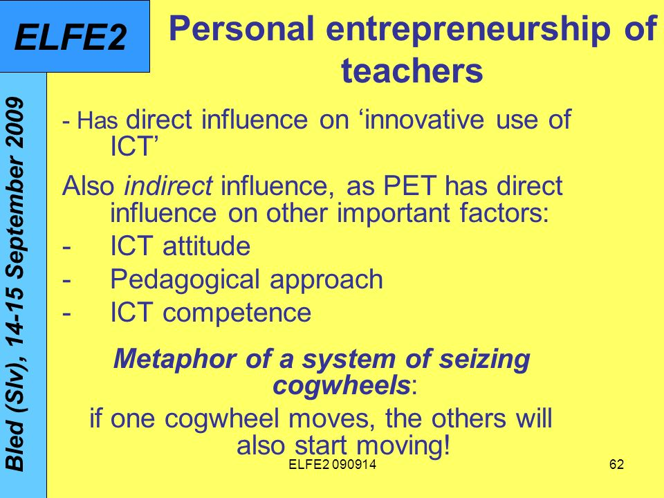 ELFE Personal entrepreneurship of teachers - Has direct influence on innovative use of ICT Also indirect influence, as PET has direct influence on other important factors: -ICT attitude -Pedagogical approach -ICT competence Metaphor of a system of seizing cogwheels: if one cogwheel moves, the others will also start moving.