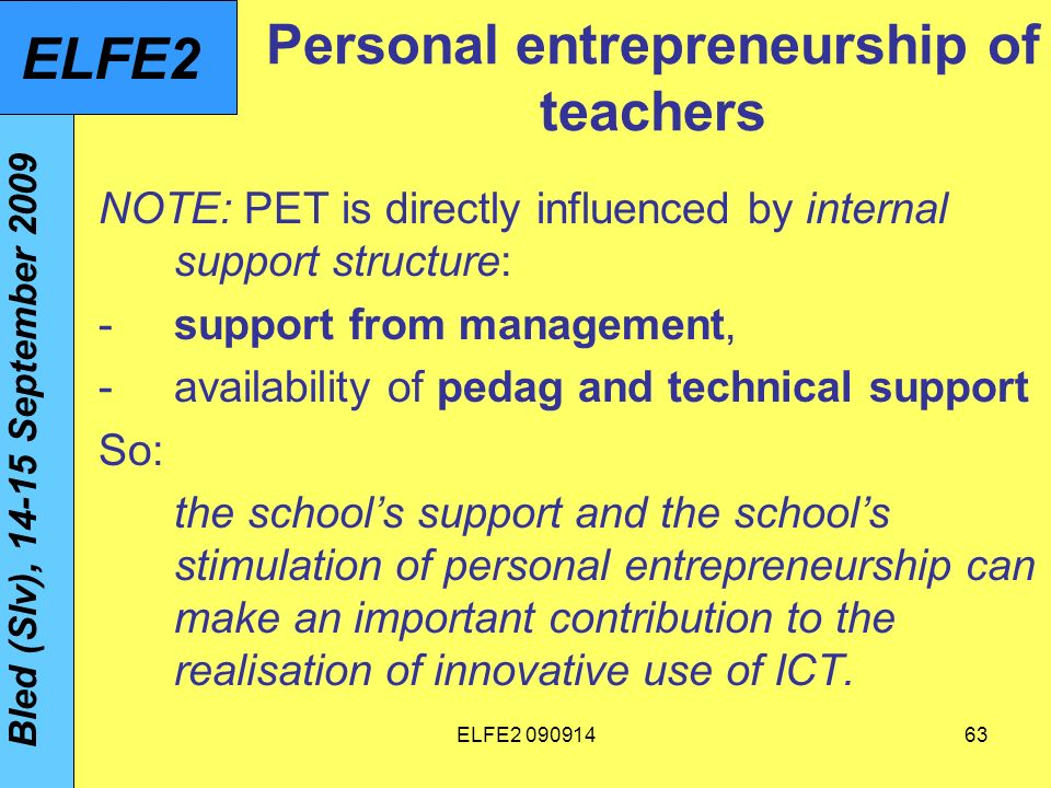 ELFE Personal entrepreneurship of teachers NOTE: PET is directly influenced by internal support structure: -support from management, -availability of pedag and technical support So: the schools support and the schools stimulation of personal entrepreneurship can make an important contribution to the realisation of innovative use of ICT.