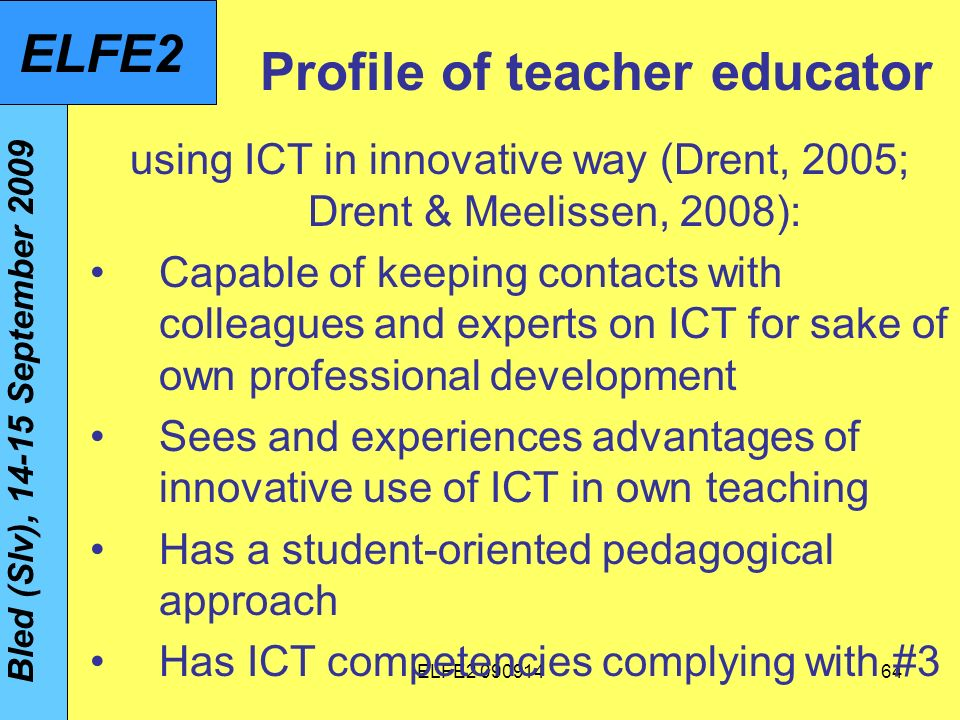 ELFE Profile of teacher educator using ICT in innovative way (Drent, 2005; Drent & Meelissen, 2008): Capable of keeping contacts with colleagues and experts on ICT for sake of own professional development Sees and experiences advantages of innovative use of ICT in own teaching Has a student-oriented pedagogical approach Has ICT competencies complying with #3 Bled (Slv), September 2009 ELFE2