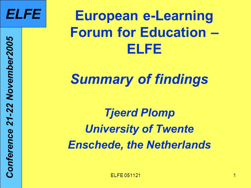 ELFE European e-Learning Forum for Education – ELFE Summary of findings Tjeerd Plomp University of Twente Enschede, the Netherlands Conference November2005 ELFE