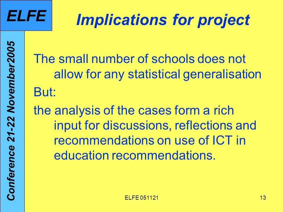 ELFE Implications for project The small number of schools does not allow for any statistical generalisation But: the analysis of the cases form a rich input for discussions, reflections and recommendations on use of ICT in education recommendations.
