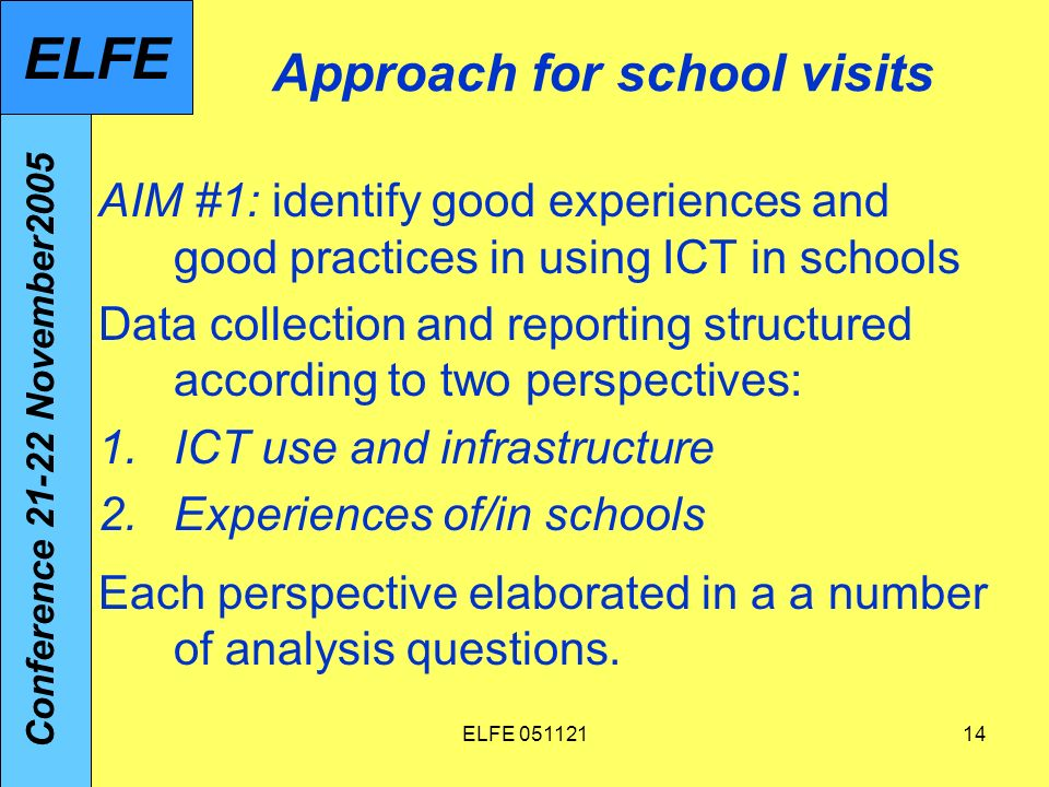 ELFE 05112114 Approach for school visits AIM #1: identify good experiences and good practices in using ICT in schools Data collection and reporting structured according to two perspectives: 1.ICT use and infrastructure 2.Experiences of/in schools Each perspective elaborated in a a number of analysis questions.