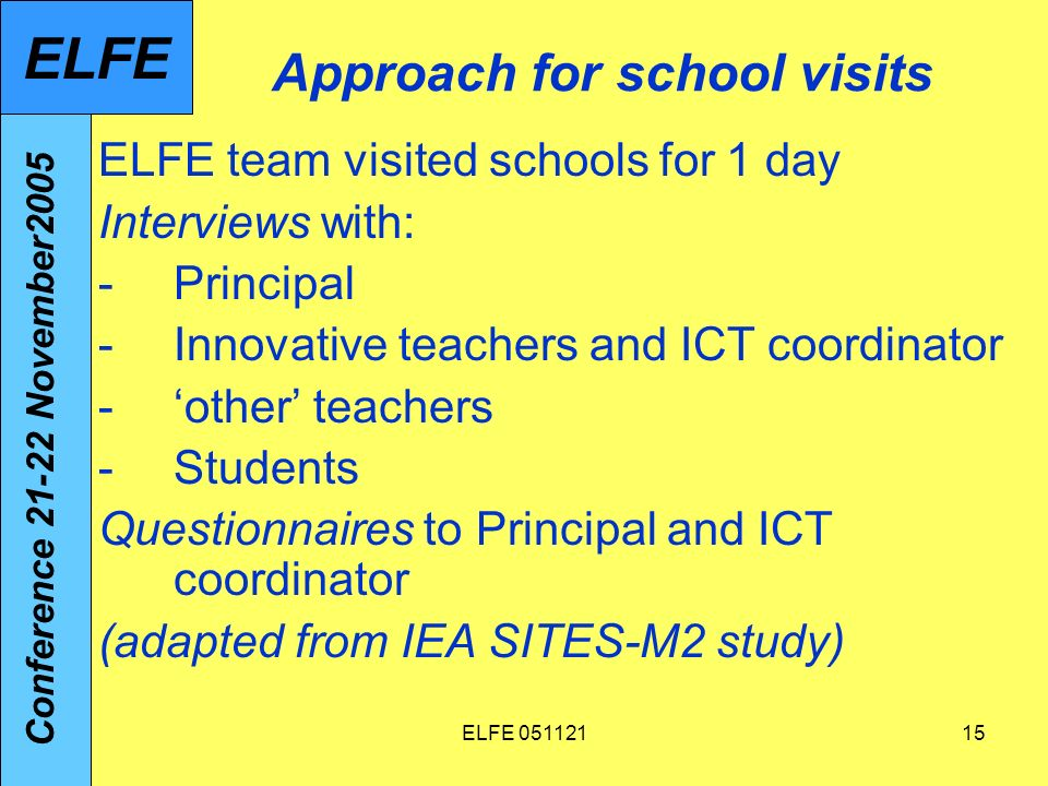 ELFE Approach for school visits ELFE team visited schools for 1 day Interviews with: -Principal -Innovative teachers and ICT coordinator -other teachers -Students Questionnaires to Principal and ICT coordinator (adapted from IEA SITES-M2 study) Conference November2005 ELFE