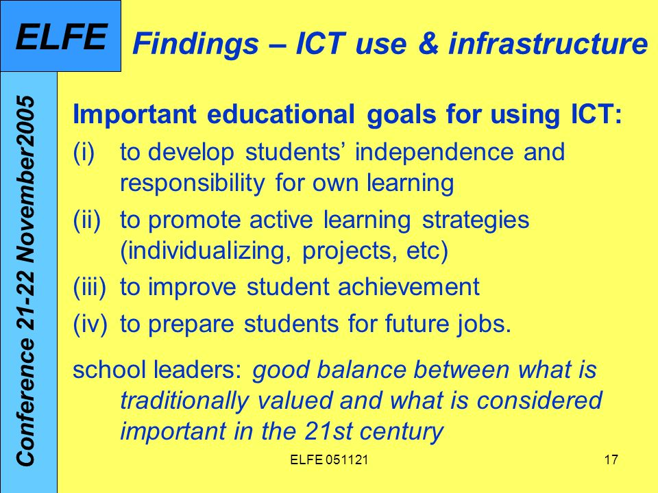 ELFE Findings – ICT use & infrastructure Important educational goals for using ICT: (i)to develop students independence and responsibility for own learning (ii)to promote active learning strategies (individualizing, projects, etc) (iii)to improve student achievement (iv)to prepare students for future jobs.
