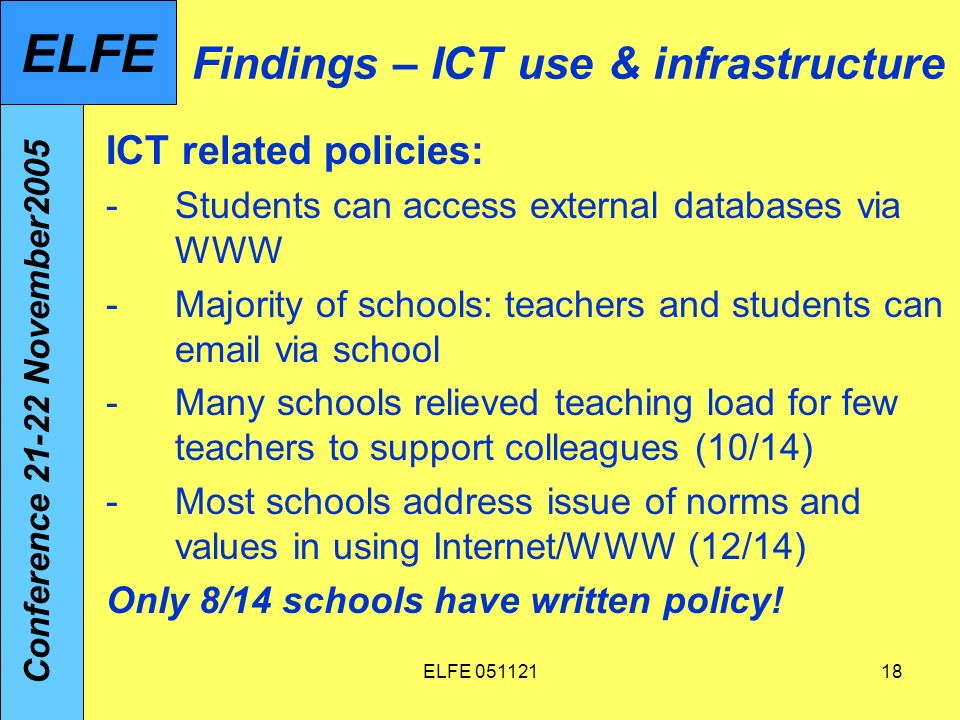 ELFE 05112118 Findings – ICT use & infrastructure ICT related policies: -Students can access external databases via WWW -Majority of schools: teachers and students can email via school -Many schools relieved teaching load for few teachers to support colleagues (10/14) -Most schools address issue of norms and values in using Internet/WWW (12/14) Only 8/14 schools have written policy.