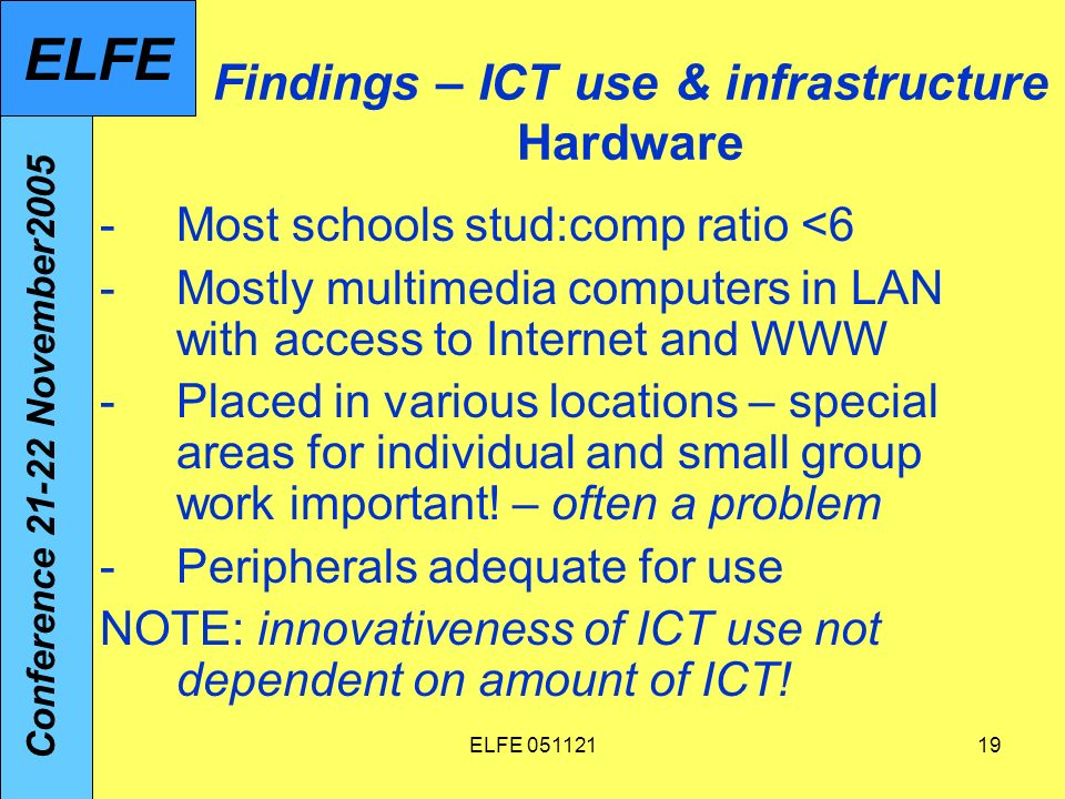 ELFE 05112119 Findings – ICT use & infrastructure Hardware -Most schools stud:comp ratio <6 -Mostly multimedia computers in LAN with access to Internet and WWW -Placed in various locations – special areas for individual and small group work important.