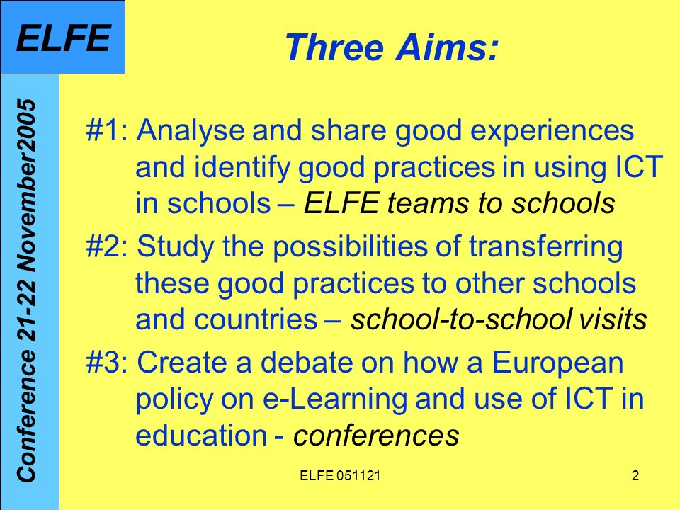 ELFE 0511212 Three Aims: #1: Analyse and share good experiences and identify good practices in using ICT in schools – ELFE teams to schools #2: Study the possibilities of transferring these good practices to other schools and countries – school-to-school visits #3: Create a debate on how a European policy on e-Learning and use of ICT in education - conferences Conference 21-22 November2005 ELFE