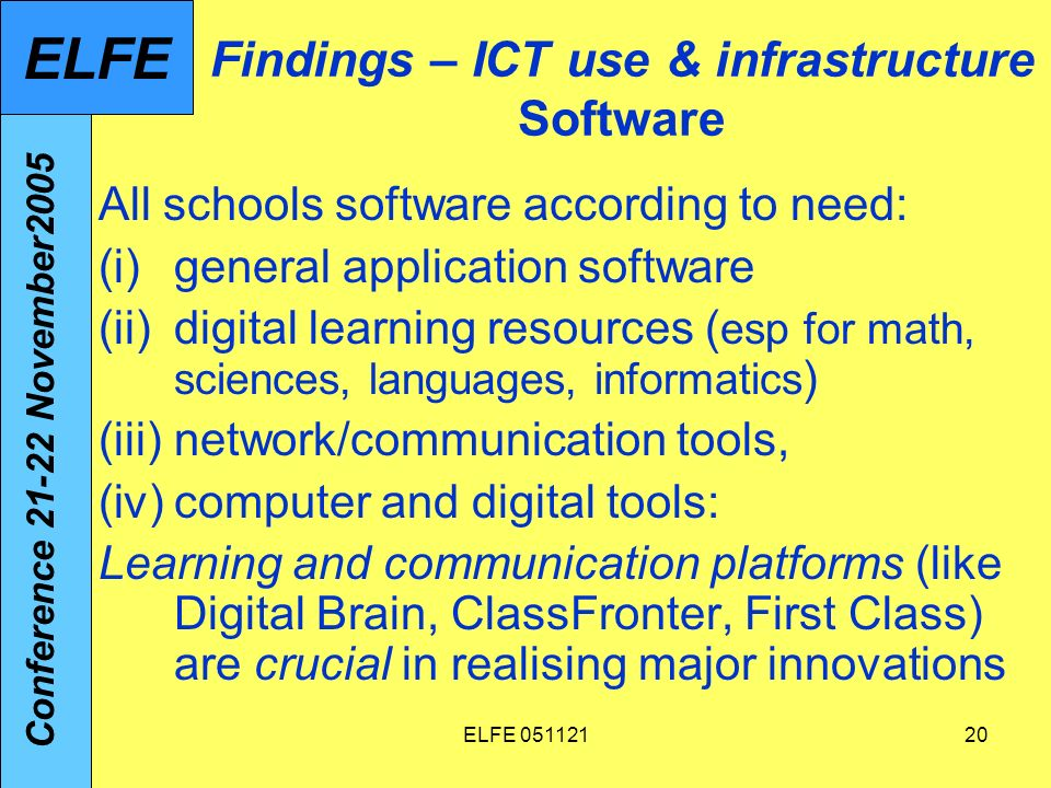 ELFE Findings – ICT use & infrastructure Software All schools software according to need: (i)general application software (ii)digital learning resources ( esp for math, sciences, languages, informatics ) (iii)network/communication tools, (iv)computer and digital tools: Learning and communication platforms (like Digital Brain, ClassFronter, First Class) are crucial in realising major innovations Conference November2005 ELFE
