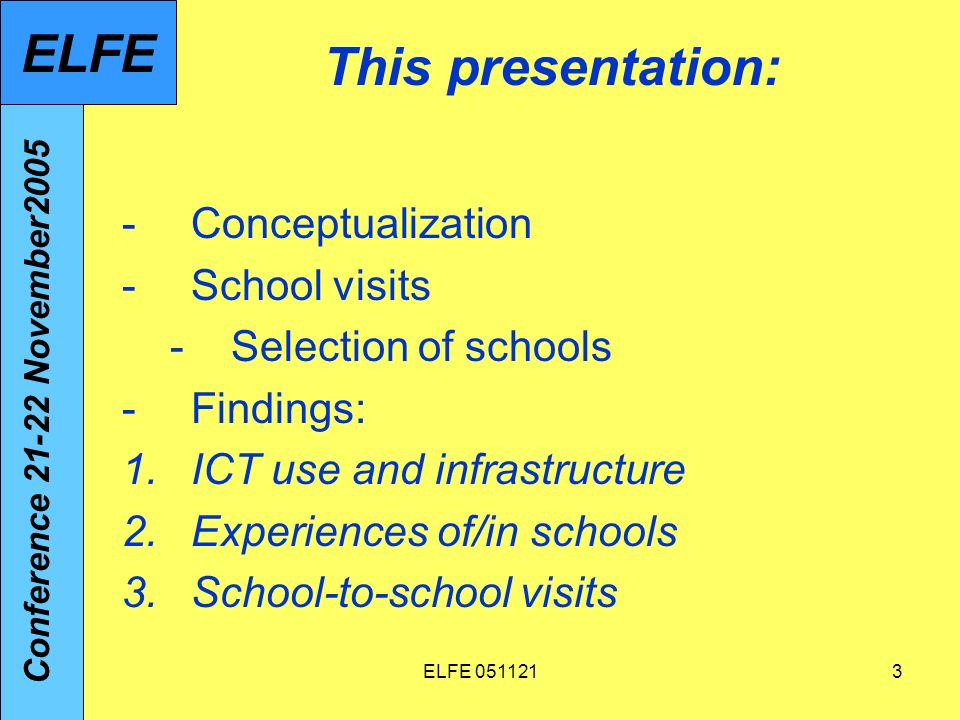 ELFE 0511213 This presentation: -Conceptualization -School visits -Selection of schools -Findings: 1.ICT use and infrastructure 2.Experiences of/in schools 3.School-to-school visits Conference 21-22 November2005 ELFE