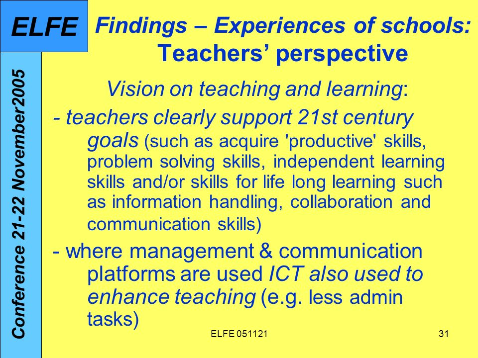 ELFE Findings – Experiences of schools: Teachers perspective Vision on teaching and learning: - teachers clearly support 21st century goals (such as acquire productive skills, problem solving skills, independent learning skills and/or skills for life long learning such as information handling, collaboration and communication skills) - where management & communication platforms are used ICT also used to enhance teaching (e.g.