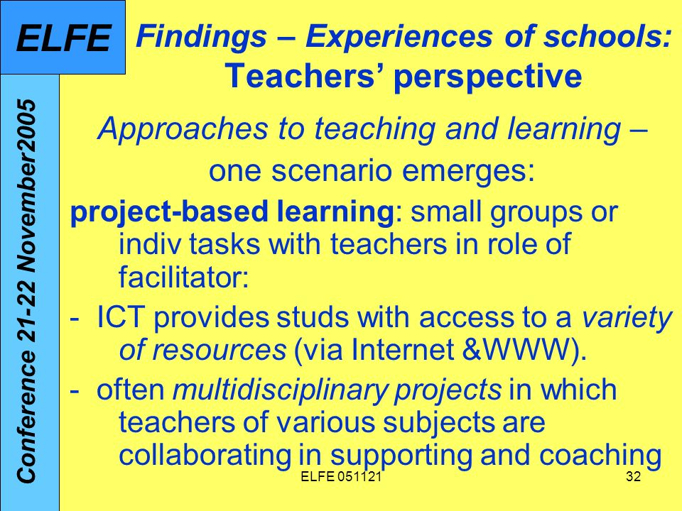 ELFE 05112132 Findings – Experiences of schools: Teachers perspective Approaches to teaching and learning – one scenario emerges: project-based learning: small groups or indiv tasks with teachers in role of facilitator: - ICT provides studs with access to a variety of resources (via Internet &WWW).