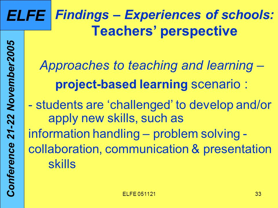 ELFE 05112133 Findings – Experiences of schools: Teachers perspective Approaches to teaching and learning – project-based learning scenario : - students are challenged to develop and/or apply new skills, such as information handling – problem solving - collaboration, communication & presentation skills Conference 21-22 November2005 ELFE