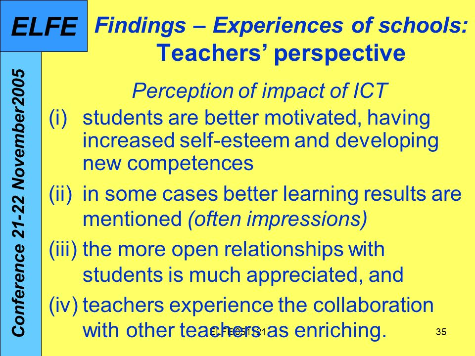 ELFE Findings – Experiences of schools: Teachers perspective Perception of impact of ICT (i)students are better motivated, having increased self-esteem and developing new competences (ii)in some cases better learning results are mentioned (often impressions) (iii)the more open relationships with students is much appreciated, and (iv)teachers experience the collaboration with other teachers as enriching.