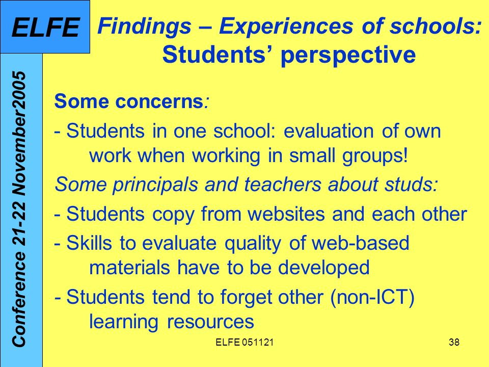 ELFE 05112138 Findings – Experiences of schools: Students perspective Some concerns: - Students in one school: evaluation of own work when working in small groups.
