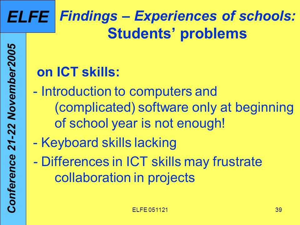 ELFE 05112139 Findings – Experiences of schools: Students problems on ICT skills: - Introduction to computers and (complicated) software only at beginning of school year is not enough.