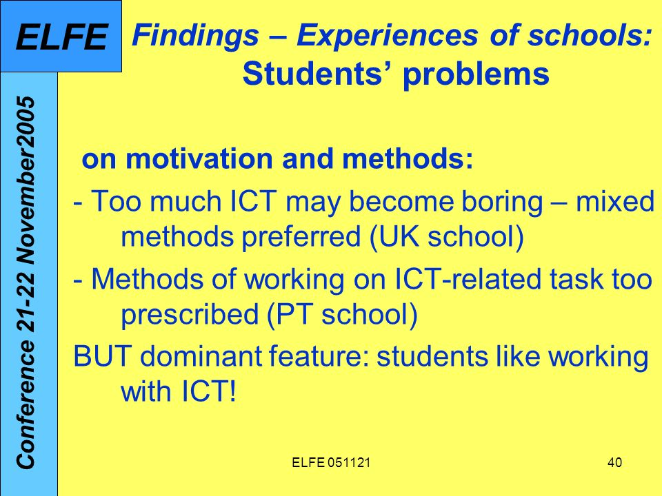 ELFE 05112140 Findings – Experiences of schools: Students problems on motivation and methods: - Too much ICT may become boring – mixed methods preferred (UK school) - Methods of working on ICT-related task too prescribed (PT school) BUT dominant feature: students like working with ICT.