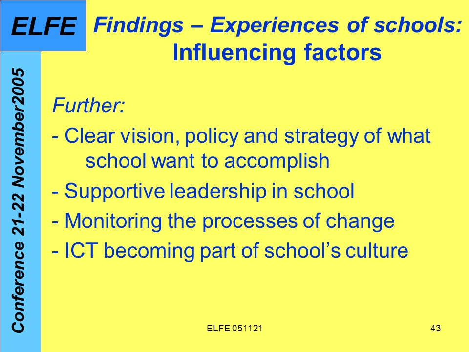 ELFE 05112143 Findings – Experiences of schools: Influencing factors Further: - Clear vision, policy and strategy of what school want to accomplish - Supportive leadership in school - Monitoring the processes of change - ICT becoming part of schools culture Conference 21-22 November2005 ELFE