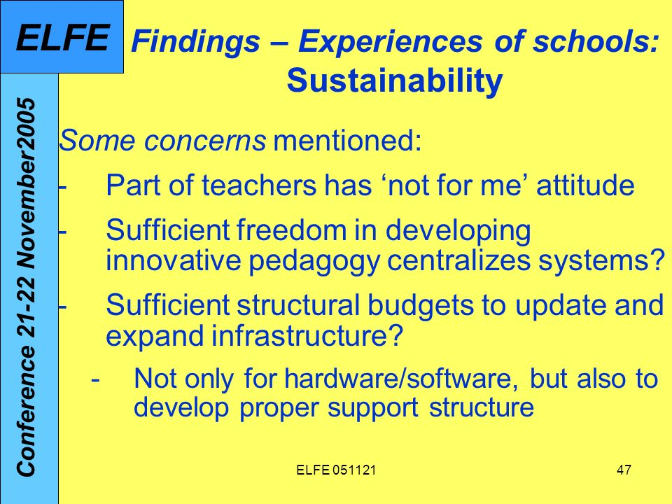 ELFE 05112147 Findings – Experiences of schools: Sustainability Some concerns mentioned: -Part of teachers has not for me attitude -Sufficient freedom in developing innovative pedagogy centralizes systems.