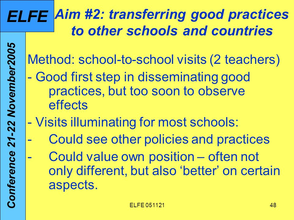 ELFE Aim #2: transferring good practices to other schools and countries Method: school-to-school visits (2 teachers) - Good first step in disseminating good practices, but too soon to observe effects - Visits illuminating for most schools: -Could see other policies and practices -Could value own position – often not only different, but also better on certain aspects.