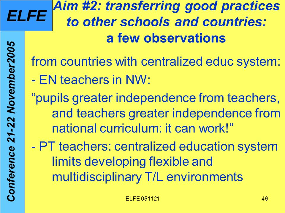 ELFE 05112149 Aim #2: transferring good practices to other schools and countries: a few observations from countries with centralized educ system: - EN teachers in NW: pupils greater independence from teachers, and teachers greater independence from national curriculum: it can work.