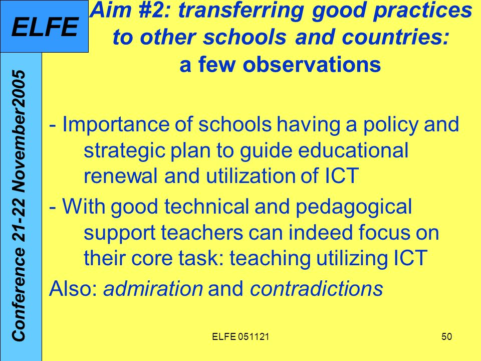 ELFE 05112150 Aim #2: transferring good practices to other schools and countries: a few observations - Importance of schools having a policy and strategic plan to guide educational renewal and utilization of ICT - With good technical and pedagogical support teachers can indeed focus on their core task: teaching utilizing ICT Also: admiration and contradictions Conference 21-22 November2005 ELFE