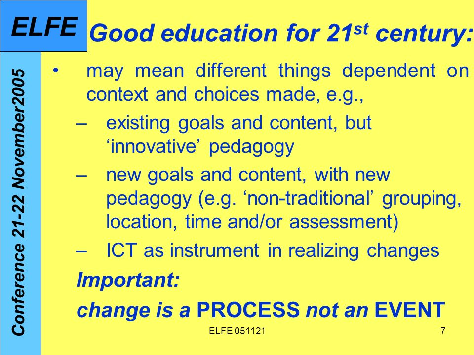 ELFE 0511217 Good education for 21 st century: may mean different things dependent on context and choices made, e.g., –existing goals and content, but innovative pedagogy –new goals and content, with new pedagogy (e.g.