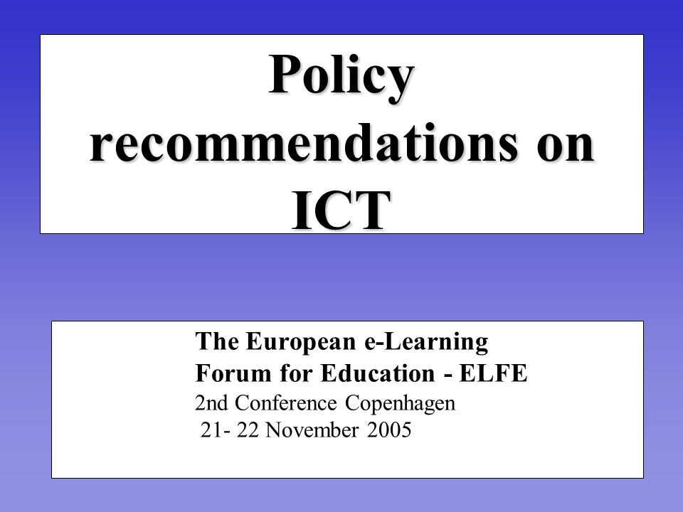 Policy recommendations on ICT The European e-Learning Forum for Education - ELFE 2nd Conference Copenhagen November 2005