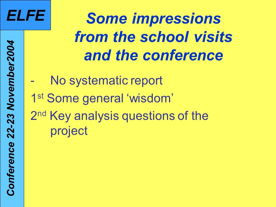 Some impressions from the school visits and the conference -No systematic report 1 st Some general wisdom 2 nd Key analysis questions of the project Conference 22-23 November2004 ELFE