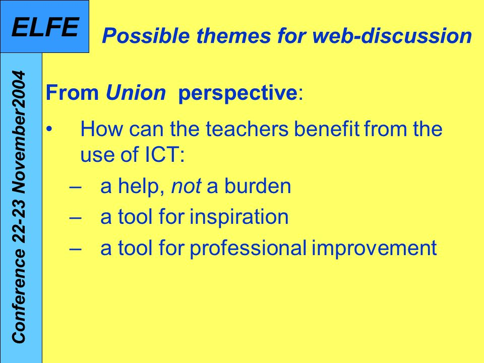 Possible themes for web-discussion From Union perspective: How can the teachers benefit from the use of ICT: –a help, not a burden –a tool for inspiration –a tool for professional improvement Conference November2004 ELFE