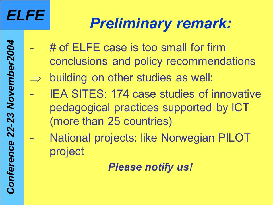 Preliminary remark: -# of ELFE case is too small for firm conclusions and policy recommendations building on other studies as well: -IEA SITES: 174 case studies of innovative pedagogical practices supported by ICT (more than 25 countries) -National projects: like Norwegian PILOT project Please notify us.