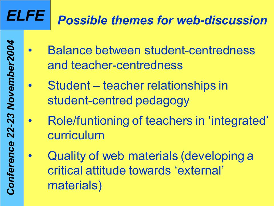 Possible themes for web-discussion Balance between student-centredness and teacher-centredness Student – teacher relationships in student-centred pedagogy Role/funtioning of teachers in integrated curriculum Quality of web materials (developing a critical attitude towards external materials) Conference 22-23 November2004 ELFE